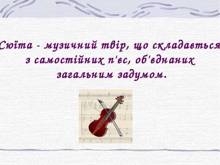 Сюїта - музичний твір, що складається з самостійних п'єс, об'єднаних загальни...