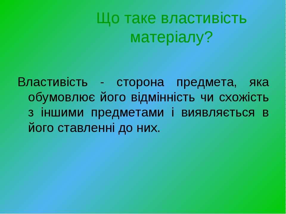 Що таке властивість матеріалу? Властивість - сторона предмета, яка обумовлює ...