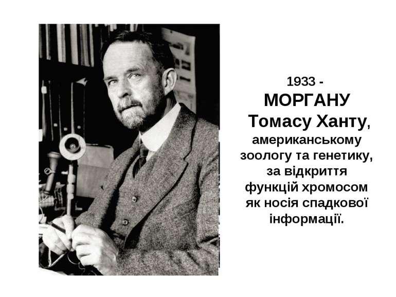 1933 - МОРГАНУ Томасу Ханту, американському зоологу та генетику, за відкриття...