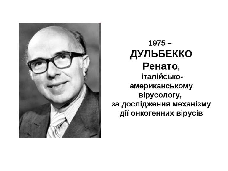 1975 – ДУЛЬБЕККО Ренато, італійсько-американському вірусологу, за дослідження...