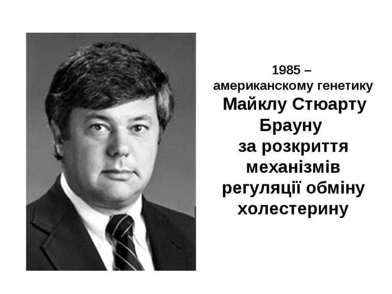 1985 – американскому генетику Майклу Стюарту Брауну за розкриття механізмів р...