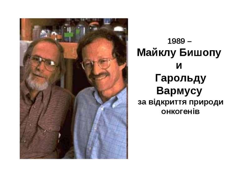 1989 – Майклу Бишопу и Гарольду Вармусу за відкриття природи онкогенів