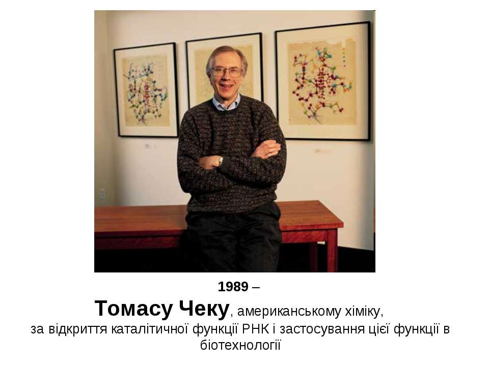 1989 – Томасу Чеку, американському хіміку, за відкриття каталітичної функції ...