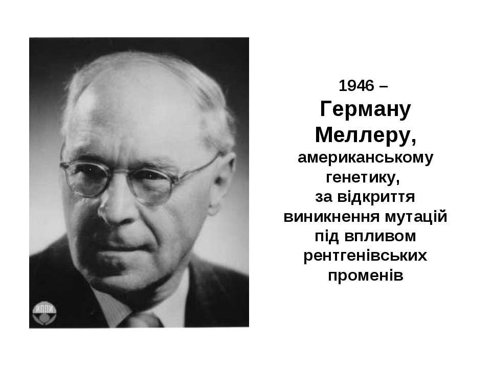 1946 – Герману Меллеру, американському генетику, за відкриття виникнення мута...