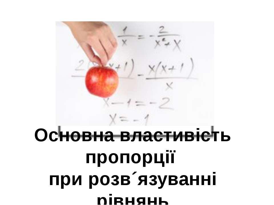 Основна властивість пропорції при розв´язуванні рівнянь