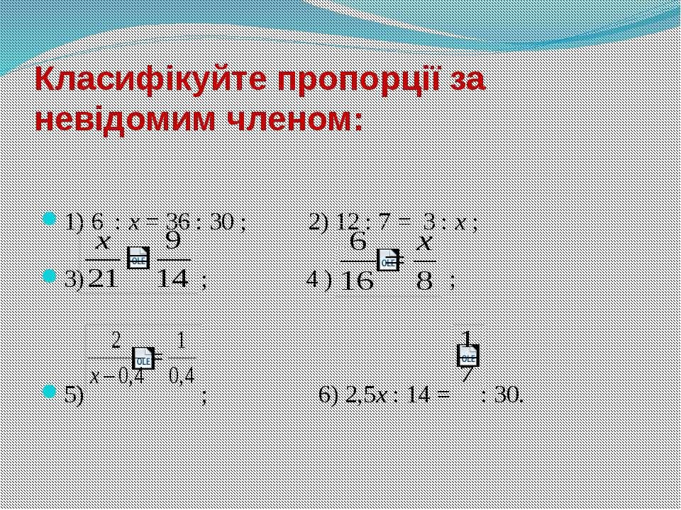 Класифікуйте пропорції за невідомим членом:  1) 6 : х = 36 : 30 ; 2) 12 : 7 ...