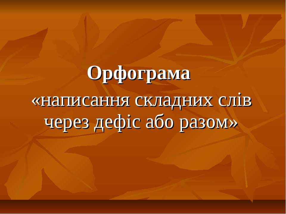 Орфограма «написання складних слів через дефіс або разом»