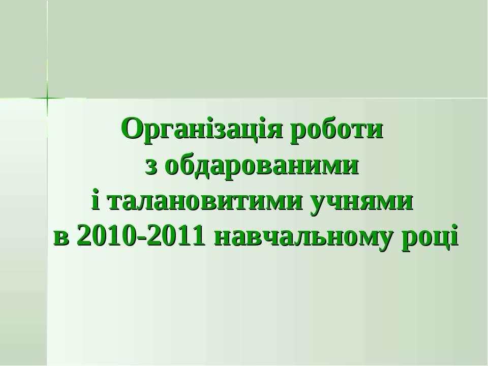 Організація роботи з обдарованими і талановитими учнями в 2010-2011 навчально...