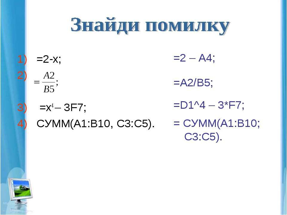 =2-х; =x4 – 3F7; СУММ(A1:B10, C3:C5). =2 – A4; =D1^4 – 3*F7; = СУММ(A1:B10; C...