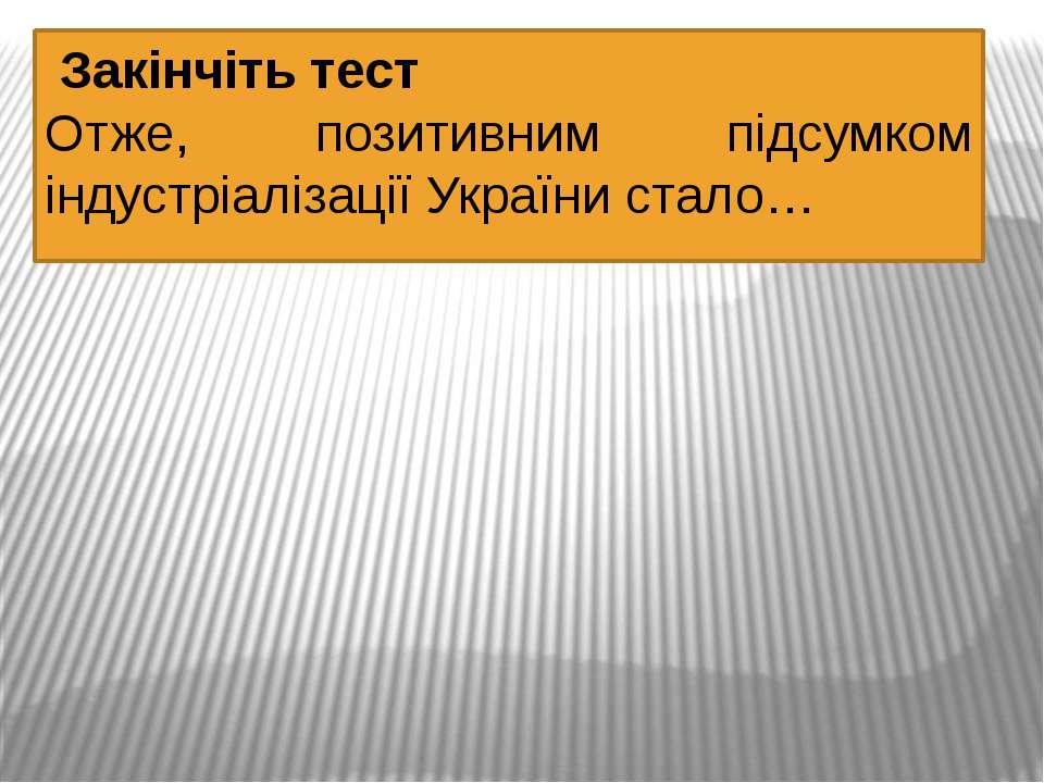 Закінчіть тест Отже, позитивним підсумком індустріалізації України стало…