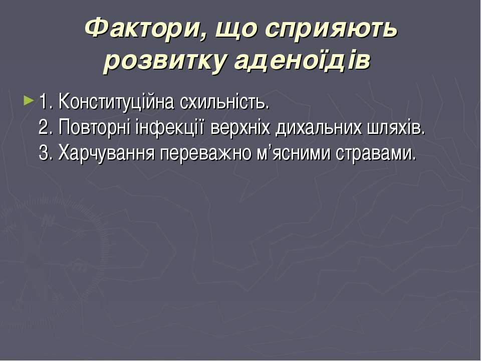 Фактори, що сприяють розвитку аденоїдів 1. Конституційна схильність. 2. Повто...