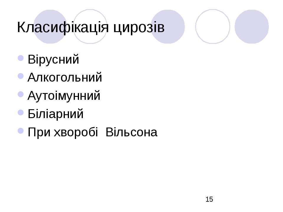 Класифікація цирозів Вірусний Алкогольний Аутоімунний Біліарний При хворобі В...