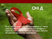СНІД СНІД, або Синдром набутого імунодефіциту — важке інфекційне захворювання...