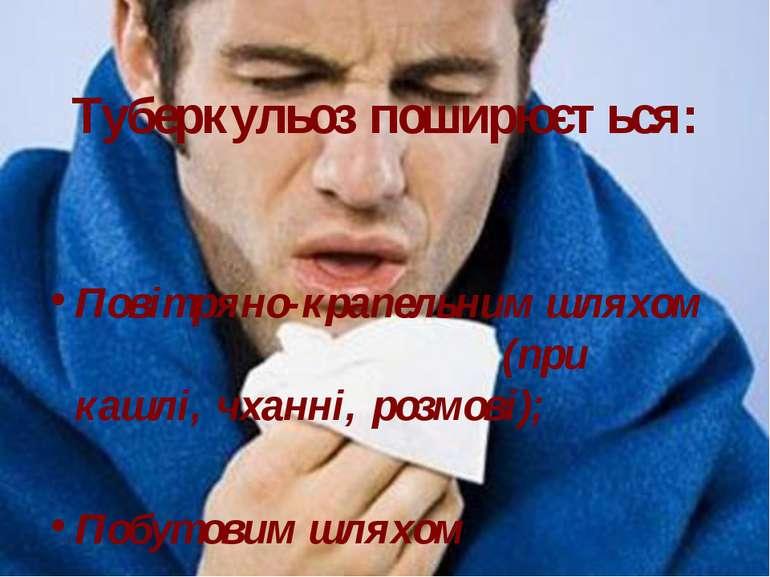 Туберкульоз поширюється: Повітряно-крапельним шляхом (при кашлі, чханні, розм...