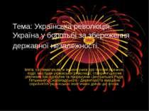 Тема: Українська революція. Україна у боротьбі за збереження державної незале...