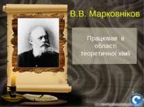 Працював в області теоретичної хімії В.В. Марковніков