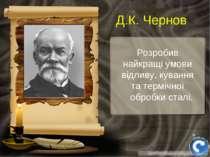 Розробив найкращі умови відливу, кування та термічної обробки сталі. Д.К. Чернов