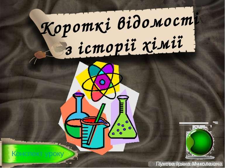 Короткі відомості з історії хімії Пухова Ірина Миколаївна Конспект уроку