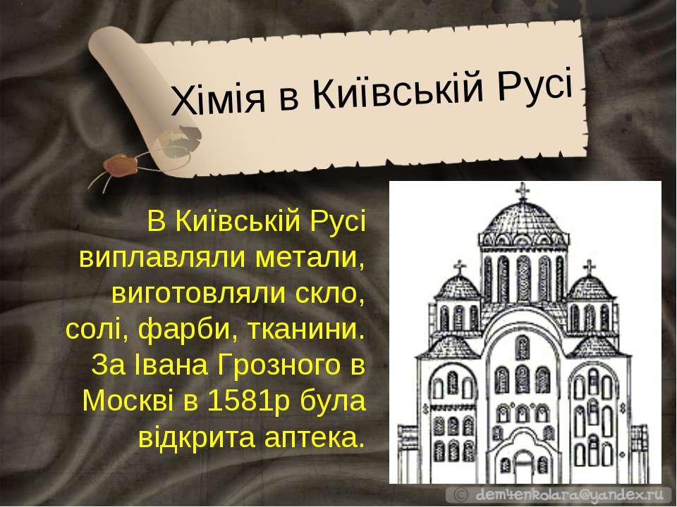 Хімія в Київській Русі В Київській Русі виплавляли метали, виготовляли скло, ...