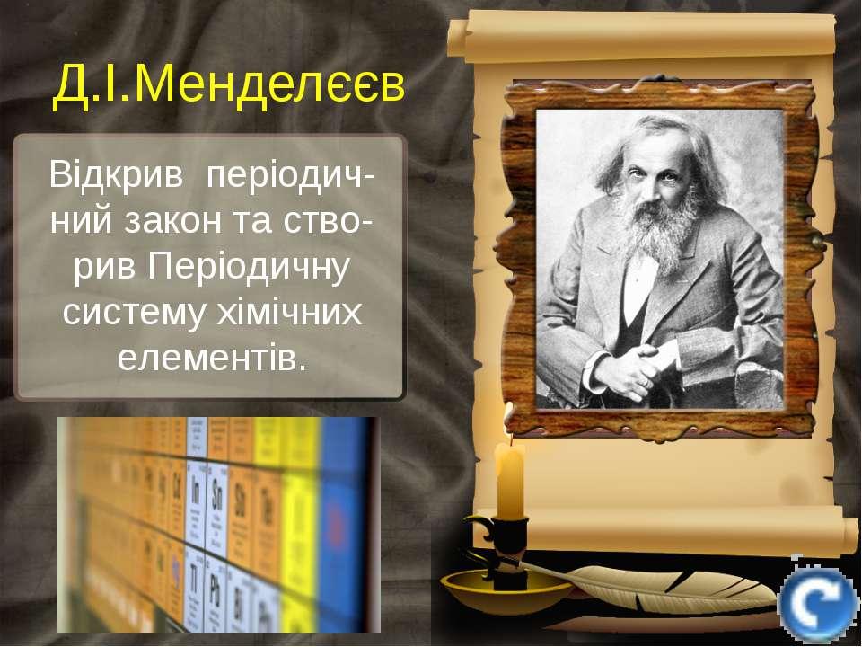 Відкрив періодич-ний закон та ство-рив Періодичну систему хімічних елементів....