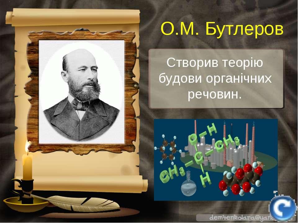 Створив теорію будови органічних речовин. О.М. Бутлеров