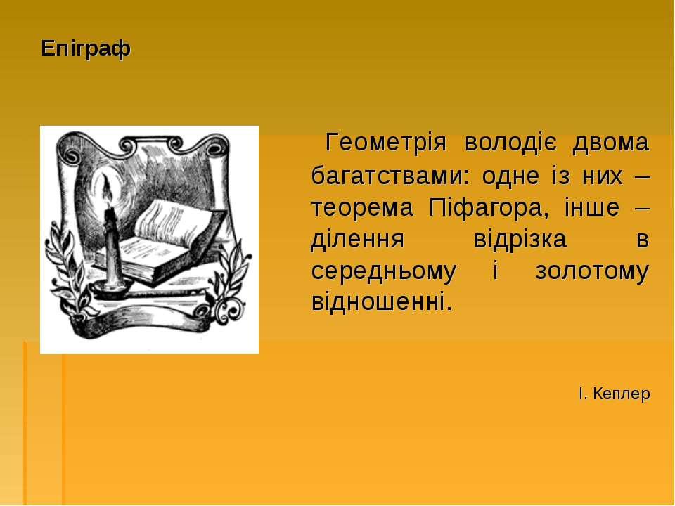 Епіграф Геометрія володіє двома багатствами: одне із них – теорема Піфагора, ...