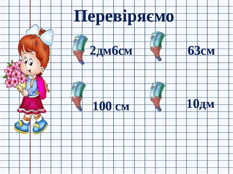 Перевіряємо 2дм6см 100 см 63см 10дм
