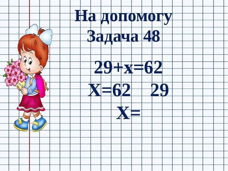 На допомогу Задача 48 29+х=62 Х=62 29 Х=