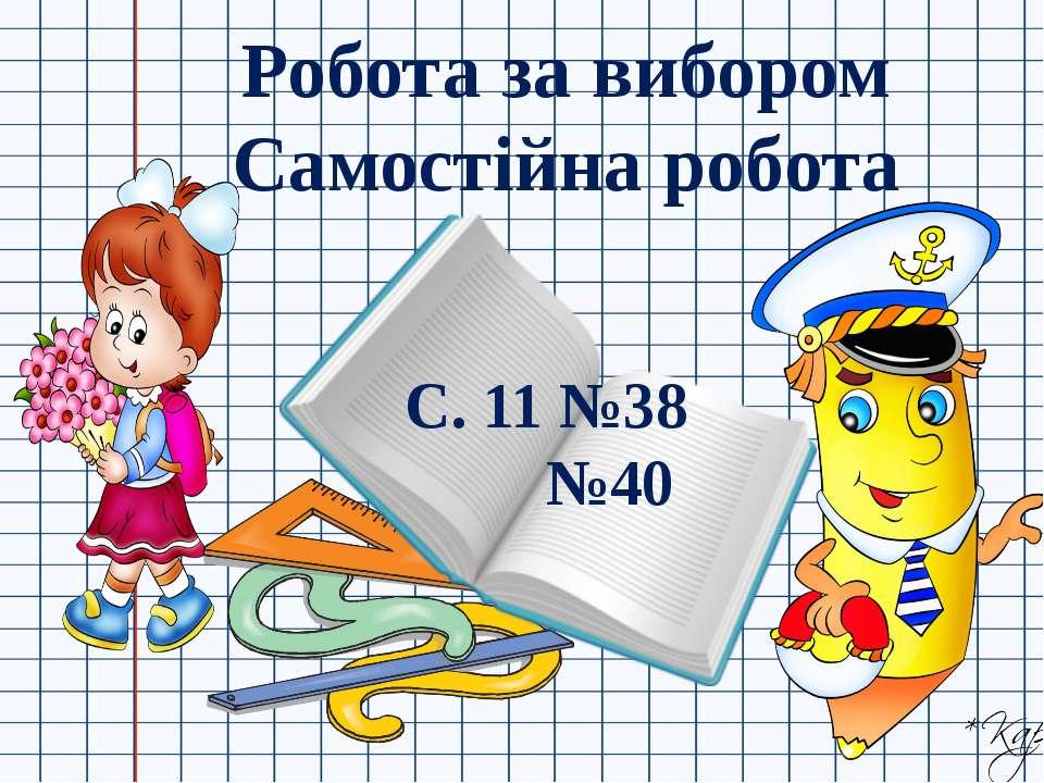 Робота за вибором Самостійна робота С. 11 №38 №40