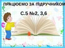 ПРАЦЮЄМО ЗА ПІДРУЧНИКОМ С.5 №2, 3,6