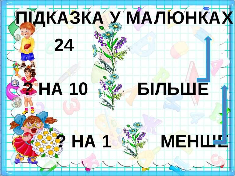 ПІДКАЗКА У МАЛЮНКАХ 24 ? НА 10 БІЛЬШЕ ? НА 1 МЕНШЕ