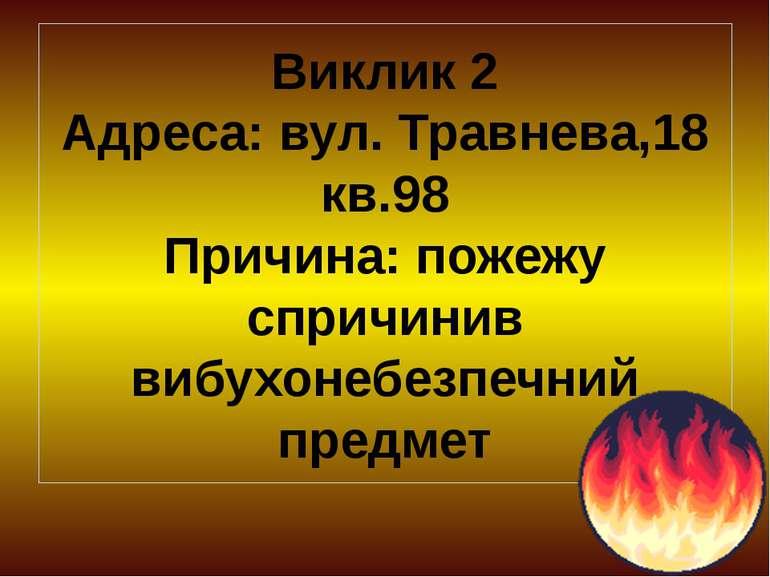 Виклик 2 Адреса: вул. Травнева,18 кв.98 Причина: пожежу спричинив вибухонебез...