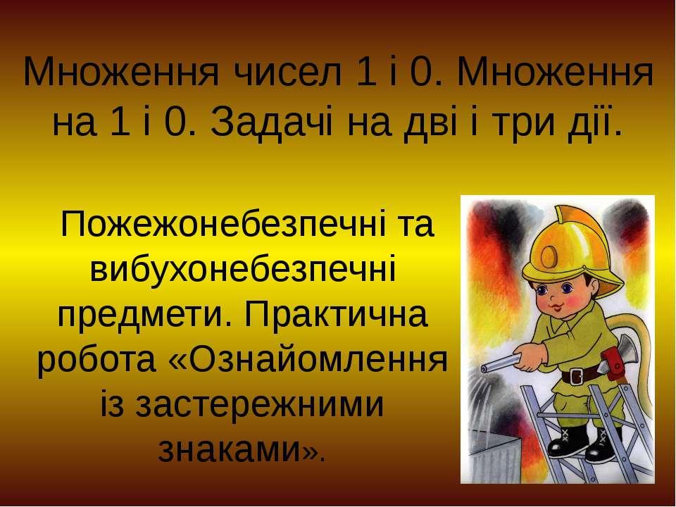 Множення чисел 1 і 0. Множення на 1 і 0. Задачі на дві і три дії. Пожежонебез...