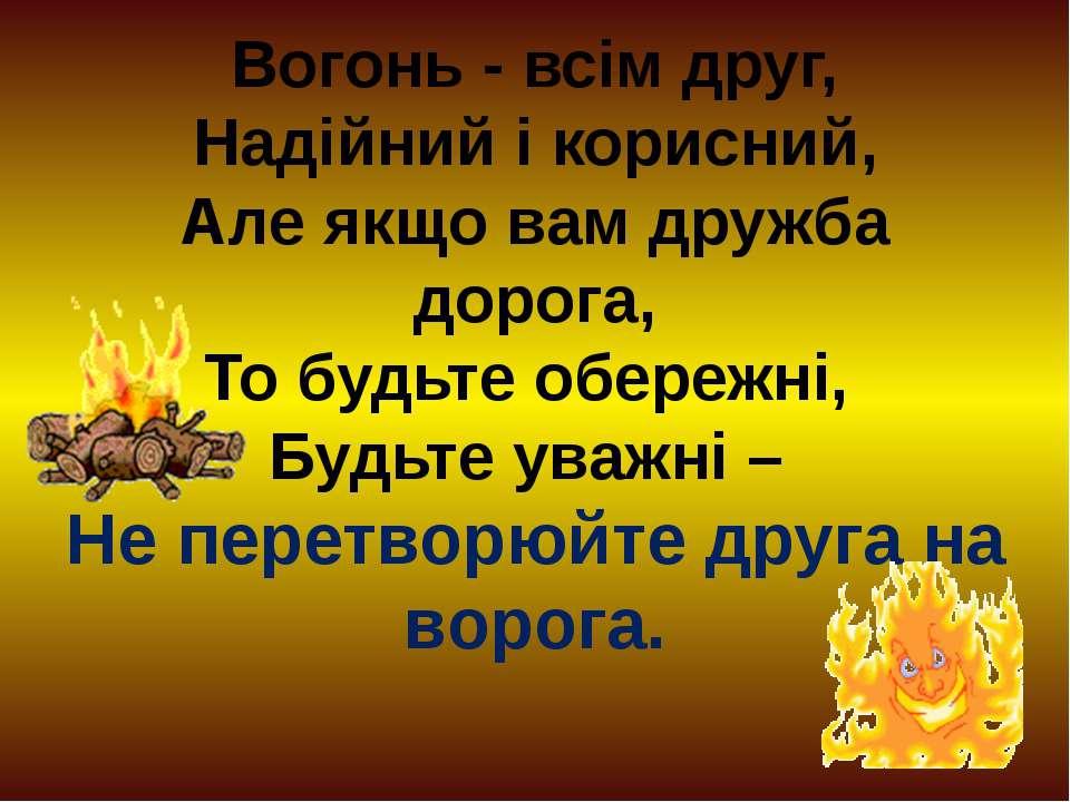 Вогонь - всім друг, Надійний і корисний, Але якщо вам дружба дорога, То будьт...