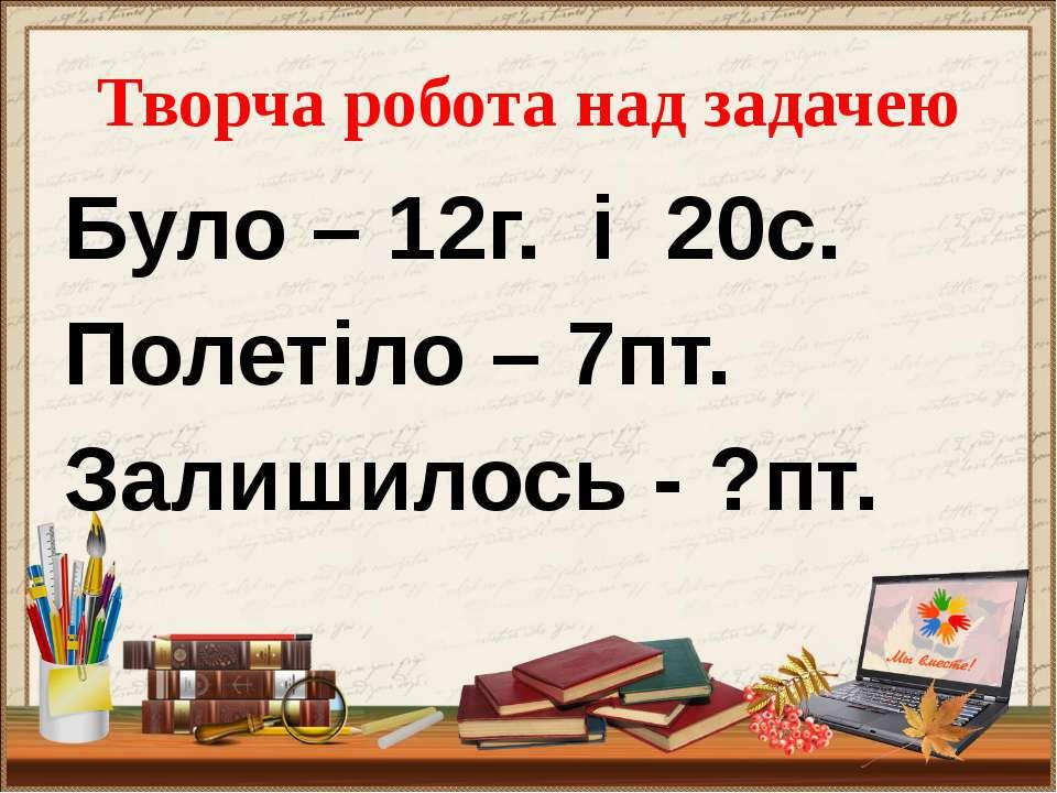 Перевірка (12+20)-7 =25(пт.) Відповідь:залишилось 25 пташок.