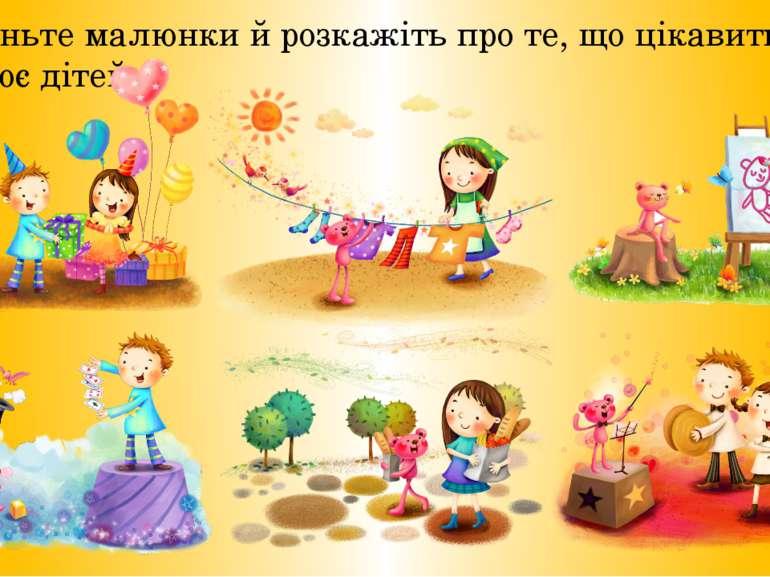 Розгля ньте малюнки й розкажіть про те, що цікавить і захоплює дітей.