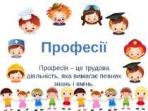 Професії Професія – це трудова діяльність, яка вимагає певних знань і вмінь.