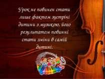 Урок не повинен стати лише фактом зустрічі дитини з музикою, його результатом...