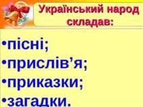 Український народ складав: пісні; прислів'я; приказки; загадки.