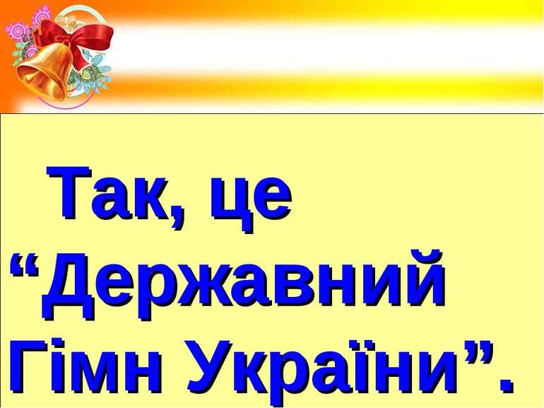 """Так, це """"Державний Гімн України""""."""