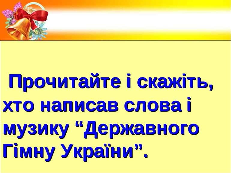 """Прочитайте і скажіть, хто написав слова і музику """"Державного Гімну України""""."""