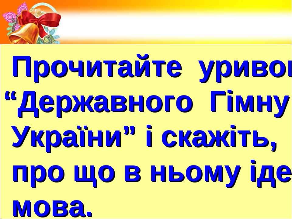 """Прочитайте уривок """"Державного Гімну України"""" і скажіть, про що в ньому іде мова."""