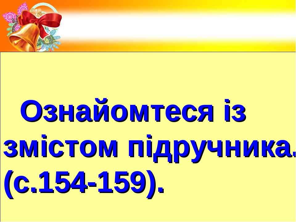 Ознайомтеся із змістом підручника. (с.154-159).