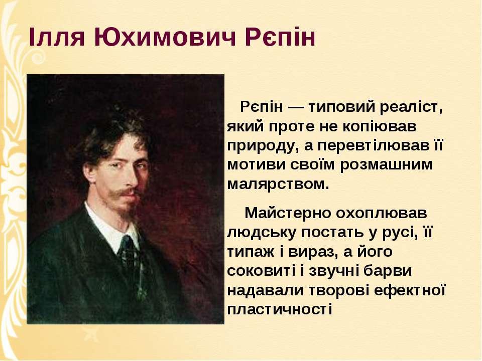 Ілля Юхимович Рєпін Рєпін — типовий реаліст, який проте не копіював природу, ...