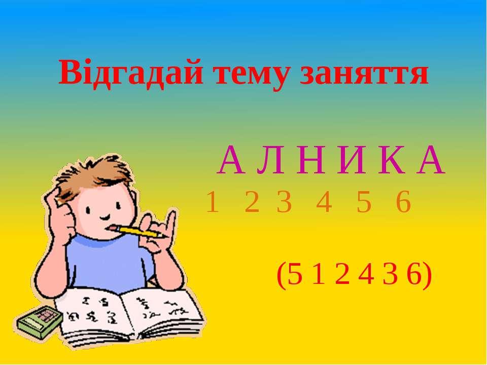 А Л Н И К А 1 2 3 4 5 6 (5 1 2 4 3 6) Відгадай тему заняття