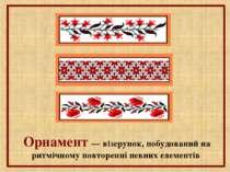 Орнамент — візерунок, побудований на ритмічному повторенні певних елементів