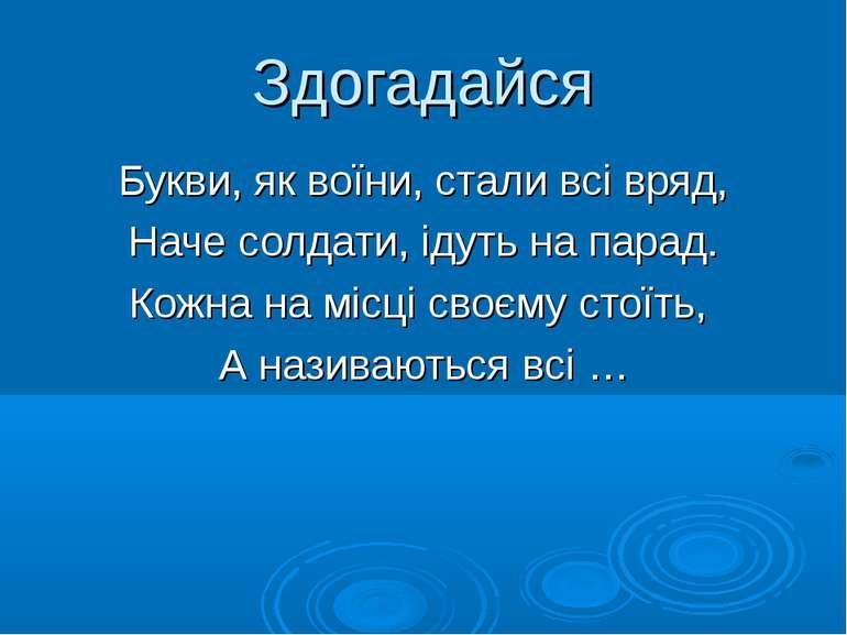 Здогадайся Букви, як воїни, стали всі вряд, Наче солдати, ідуть на парад. Кож...