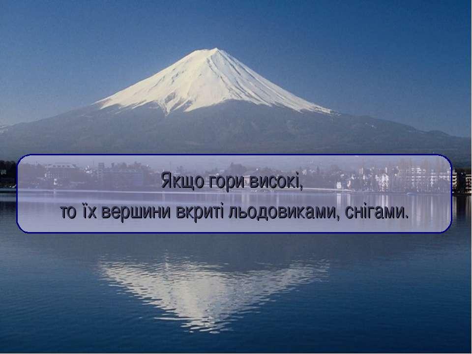 Якщо гори високі, то їх вершини вкриті льодовиками, снігами.