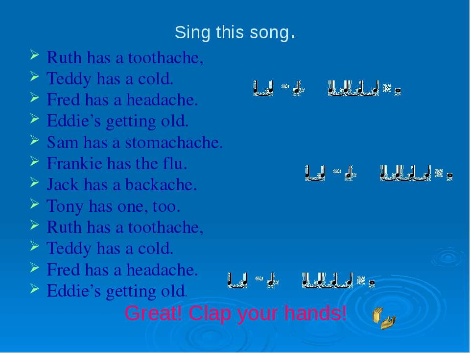 Sing this song. Ruth has a toothache, Teddy has a cold. Fred has a headache. ...