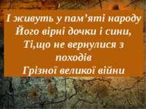 … І живуть у пам'яті народу Його вірні дочки і сини, Ті,що не вернулися з пох...